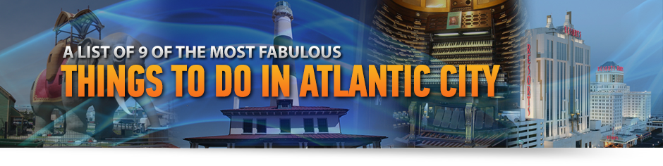 9 Fabulous Things to See and Do in Atlantic City