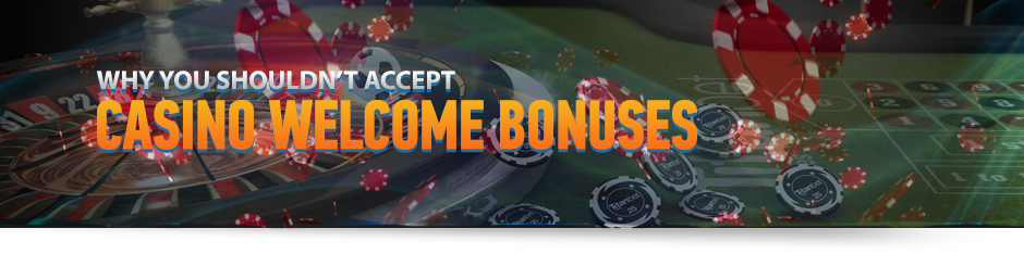Shouldn't Accept Casino Welcome Bonuses
